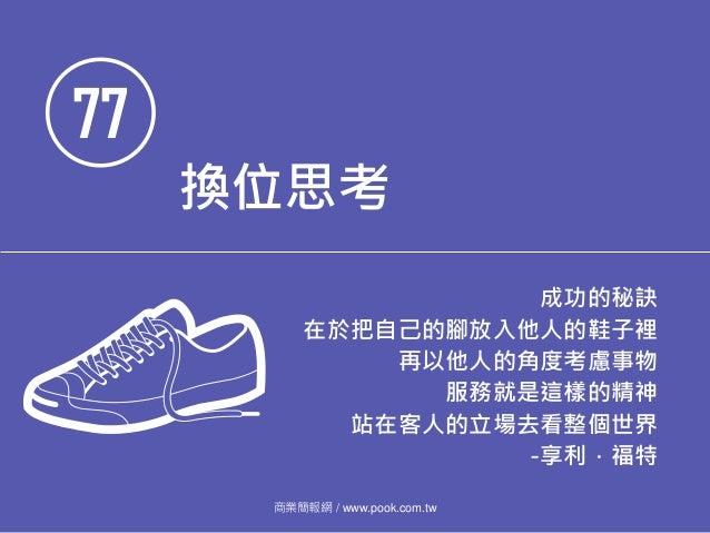 77 換位思考 成功的秘訣 在於把自己的腳放入他人的鞋子裡 再以他人的角度考慮事物 服務就是這樣的精神 站在客人的立場去看整個世界 -享利.福特 商業簡報網 / www.pook.com.tw
