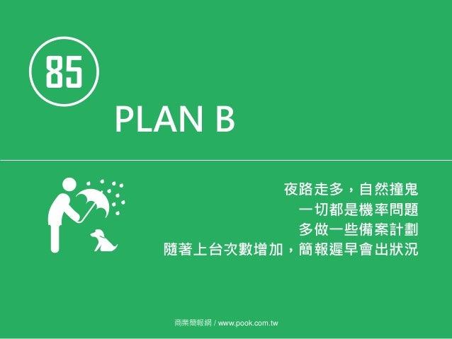 85 PLAN B 夜路走多,自然撞鬼 一切都是機率問題 多做一些備案計劃 隨著上台次數增加,簡報遲早會出狀況 商業簡報網 / www.pook.com.tw