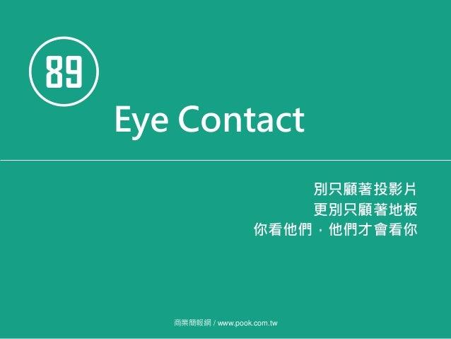 89 Eye Contact 別只顧著投影片 更別只顧著地板 你看他們,他們才會看你 商業簡報網 / www.pook.com.tw