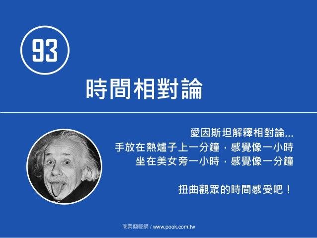 93 時間相對論 愛因斯坦解釋相對論… 手放在熱爐子上一分鐘,感覺像一小時 坐在美女旁一小時,感覺像一分鐘 扭曲觀眾的時間感受吧! 商業簡報網 / www.pook.com.tw
