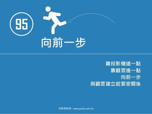 95 向前一步 離投影機遠一點 靠觀眾進一點 向前一步 與觀眾建立起緊密關係 商業簡報網 / www.pook.com.tw