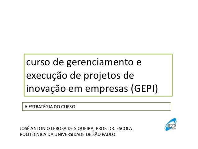 curso de gerenciamento e  execução de projetos de  inovação em empresas (GEPI)  A ESTRATÉGIA DO CURSOJOSÉ ANTONIO LEROSA D...