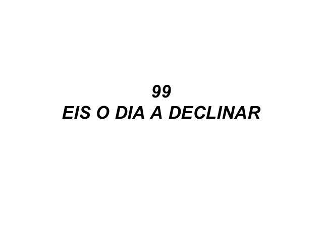 99 EIS O DIA A DECLINAR
