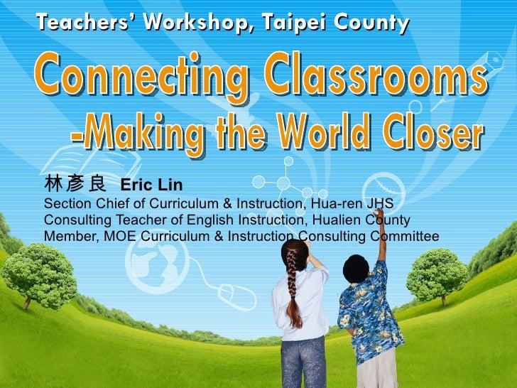 Teachers' Workshop, Taipei County 林彥良   Eric Lin  Section Chief of Curriculum & Instruction, Hua-ren JHS Consulting Teache...