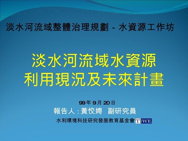報告人 : 黃恔娉  副研究員 淡水河流域整體治理規劃-水資源工作坊 水利環境科技研究發展教育基金會 99 年 9 月 20 日