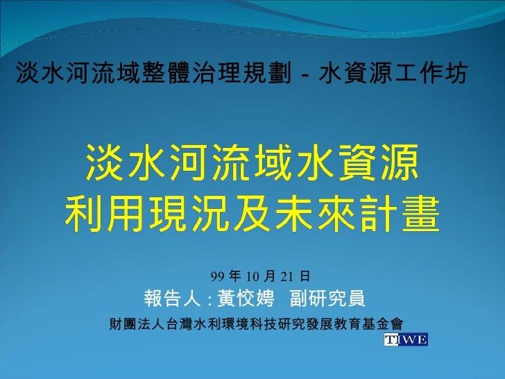報告人 : 黃恔娉  副研究員 淡水河流域整體治理規劃-水資源工作坊 財團法人台灣水利環境科技研究發展教育基金會 99 年 10 月 21 日