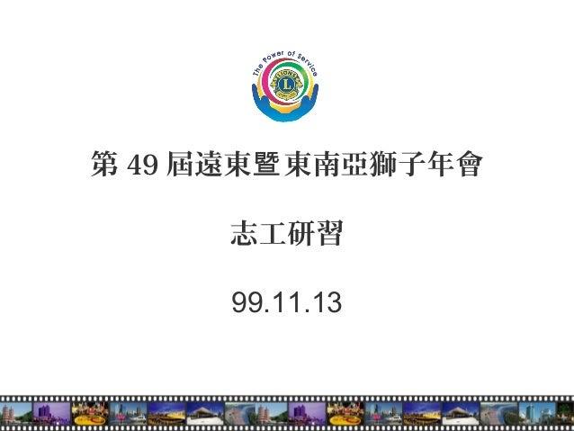 第 49 屆遠東 東南亞獅子年會暨 志工研習 99.11.13