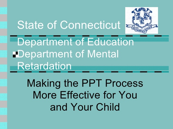 State of Connecticut Department of Education Department of Mental Retardation Making the PPT Process More Effective for Yo...