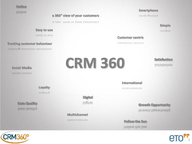 1 CRM 360 a 360° view of your customers Follow the Sun Customer centric Multichannel Tracking customer behaviour Loyalty G...