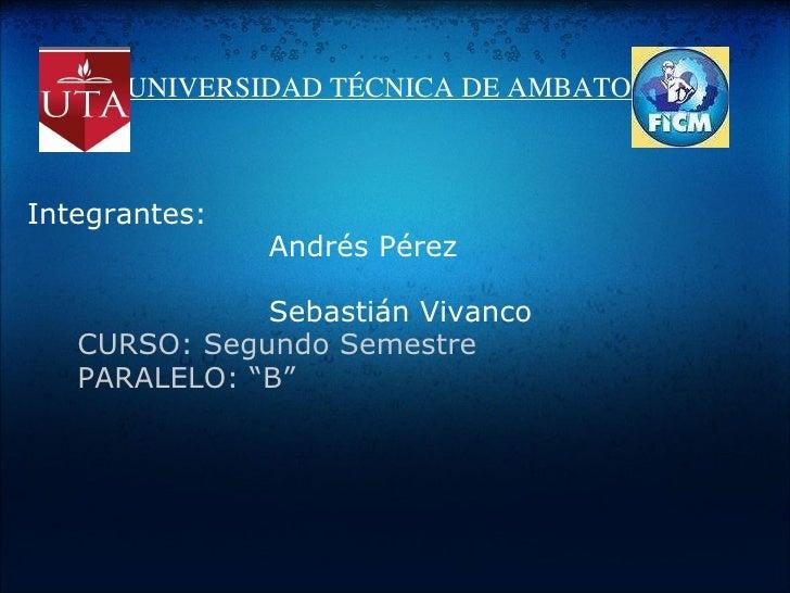UNIVERSIDAD TÉCNICA DE AMBATO Integrantes:       Andrés Pérez        Sebastián Vivanco...