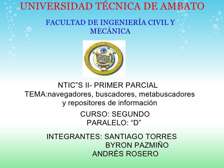 """UNIVERSIDAD TÉCNICA DE AMBATO  FACULTAD DE INGENIERÍA CIVIL Y MECÁNICA NTIC""""S II- PRIMER PARCIAL TEMA:navegadores, buscad..."""
