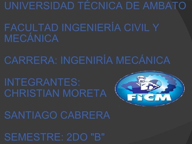 UNIVERSIDAD TÉCNICA DE AMBATO FACULTAD INGENIERÍA CIVIL Y MECÁNICA CARRERA: INGENIRÍA MECÁNICA INTEGRANTES: CHRISTIAN ...
