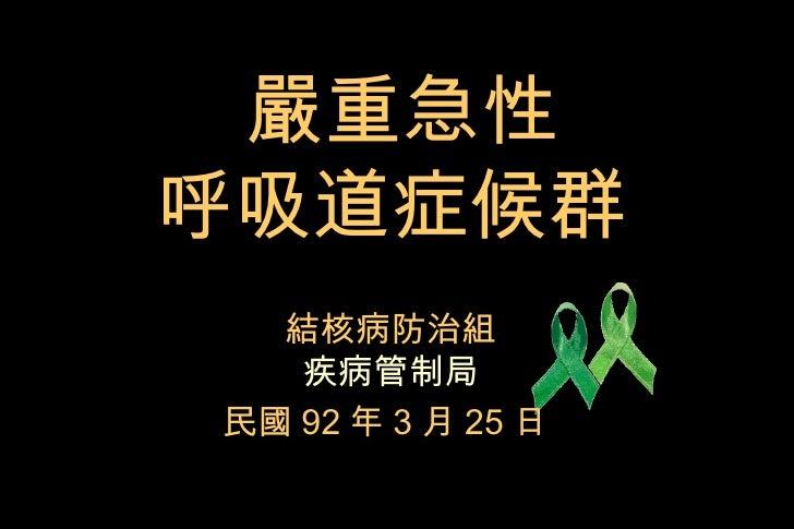 嚴重急性 呼吸道症候群   結核病防治組 疾病管制局 民國 92 年 3 月 25 日