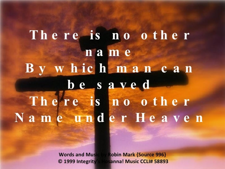 There is no other name By which man can be saved There is no other Name under Heaven Words and Music by Robin Mark {Source...