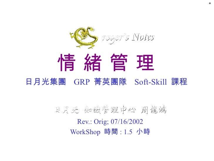 情 緒 管 理 日月光集團  GRP  菁英團隊  Soft-Skill  課程 Rev.: Orig; 07/16/2002 WorkShop  時間 : 1.5  小時 *