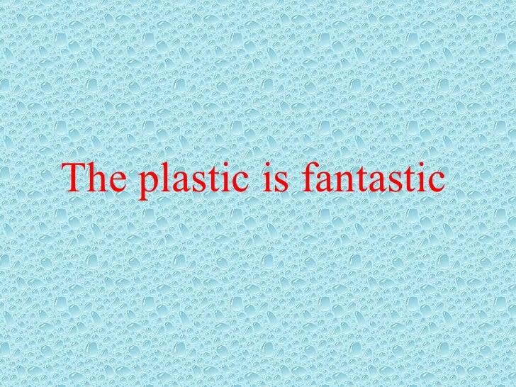 The plastic is fantastic