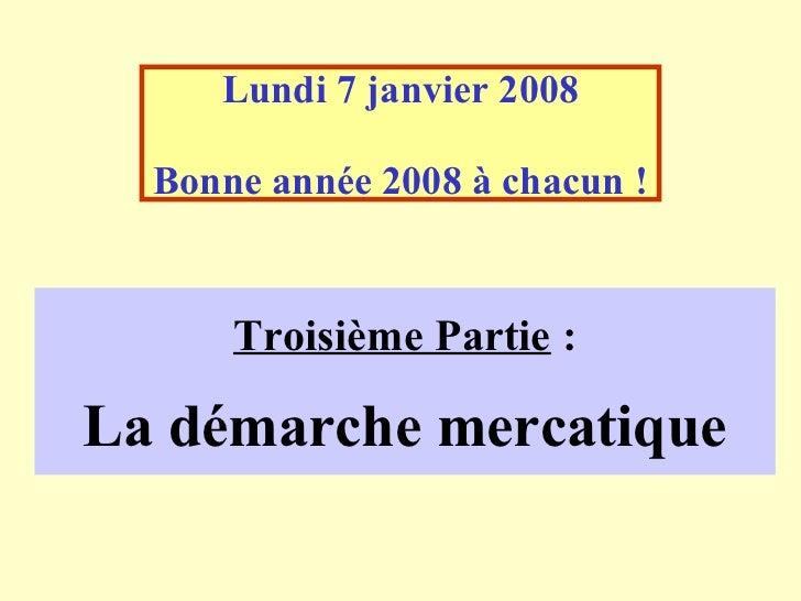 Lundi 7 janvier 2008  Bonne année 2008 à chacun !      Troisième Partie :La démarche mercatique