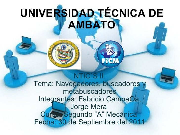 UNIVERSIDAD TÉCNICA DE AMBATO NTIC`S II  Tema: Navegadores, buscadores y metabuscadores Integrantes: Fabricio Campaña, Jor...