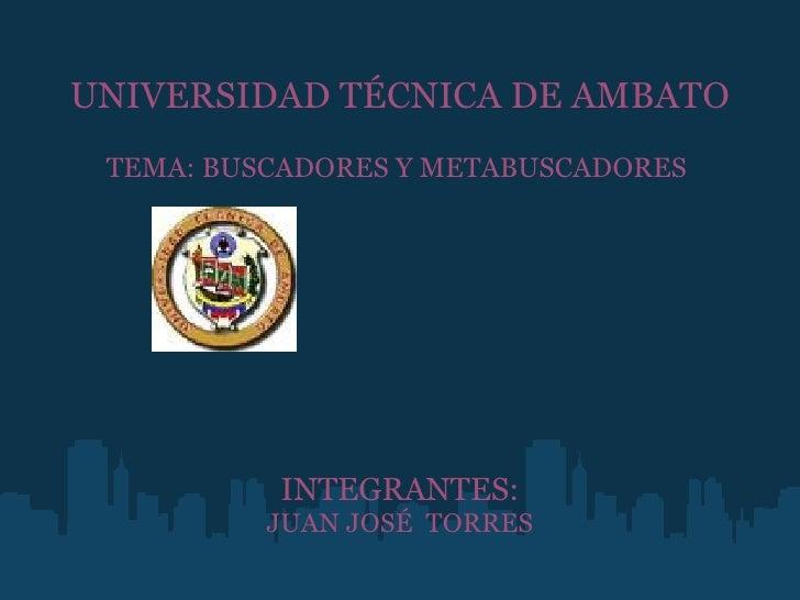 UNIVERSIDAD TÉCNICA DE AMBATO  TEMA: BUSCADORES Y METABUSCADORES         INTEGRANTES: JUAN JOSÉ TORRES