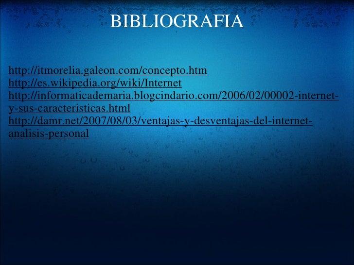 BIBLIOGRAFIA <ul><li>http://itmorelia.galeon.com/concepto.htm </li></ul><ul><li>http://es.wikipedia.org/wiki/Internet </li...