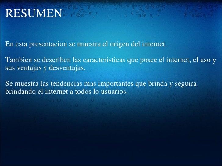 RESUMEN <ul><li>En esta presentacion se muestra el origen del internet. </li></ul><ul><li> </li></ul><ul><li>Tambien se d...