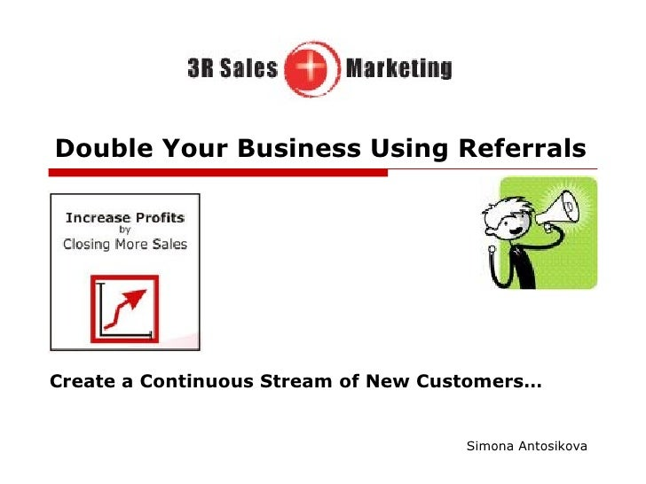 Double Your Business Using Referrals Create a Continuous Stream of New Customers… Simona Antosikova