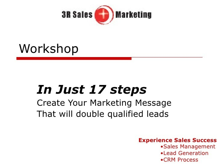 Workshop In Just 17 steps Create Your Marketing Message That will double qualified leads <ul><li>Experience Sales Success ...