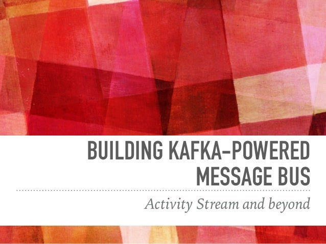BUILDING KAFKA-POWERED MESSAGE BUS Activity Stream and beyond
