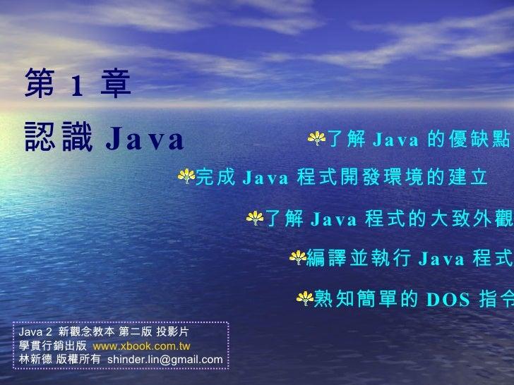 第 1 章 認識 Java <ul><li>了解 Java 的優缺點 </li></ul><ul><li>完成 Java 程式開發環境的建立  </li></ul><ul><li>了解 Java 程式的大致外觀 </li></ul><ul><l...