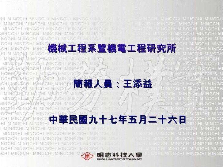 機械工程系暨機電工程研究所 簡報人員:王添益 中華民國九十七年五月二十六日