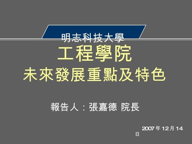 明志科技大學  報告人:張嘉德 院長 工程學院 未來發展重點及特色 2007 年 12 月 14 日