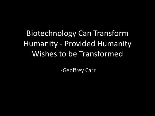 Biotechnology Can Transform Humanity - Provided Humanity Wishes to be Transformed -Geoffrey Carr