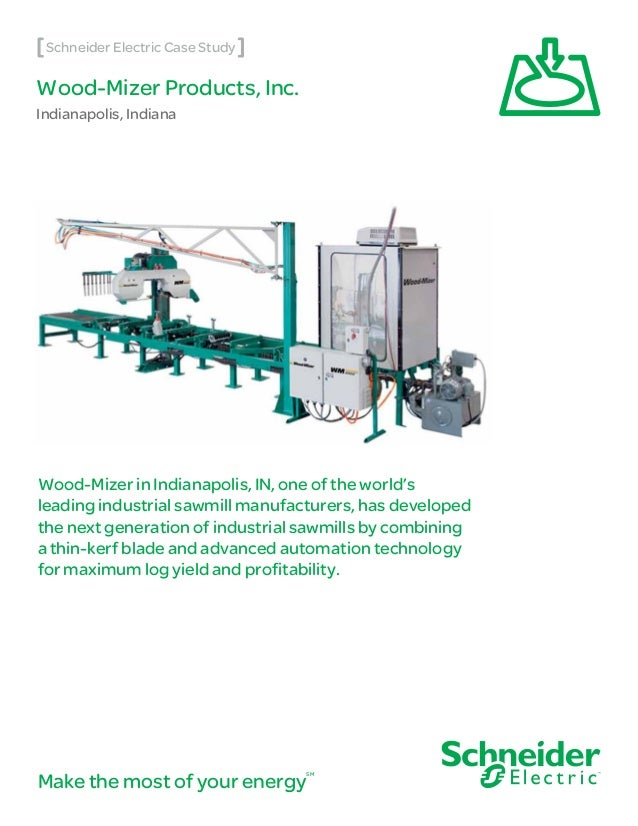 Wood-Mizer Products, Inc. Indianapolis, Indiana Make the most of your energy SM Schneider Electric Case Study Wood-Mizer i...