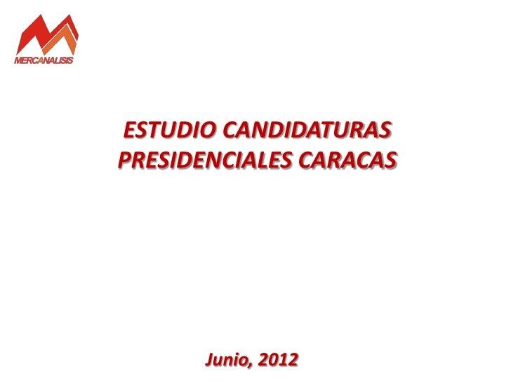 ESTUDIO CANDIDATURASPRESIDENCIALES CARACAS      Junio, 2012