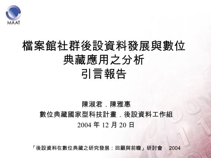 檔案館社群後設資料發展與數位典藏應用之分析 引言報告 陳淑君.陳雅惠 數位典藏國家型科技計畫.後設資料工作組 2004 年 12 月 20 日 「後設資料在數位典藏之研究發展:回顧與前瞻」研討會  2004