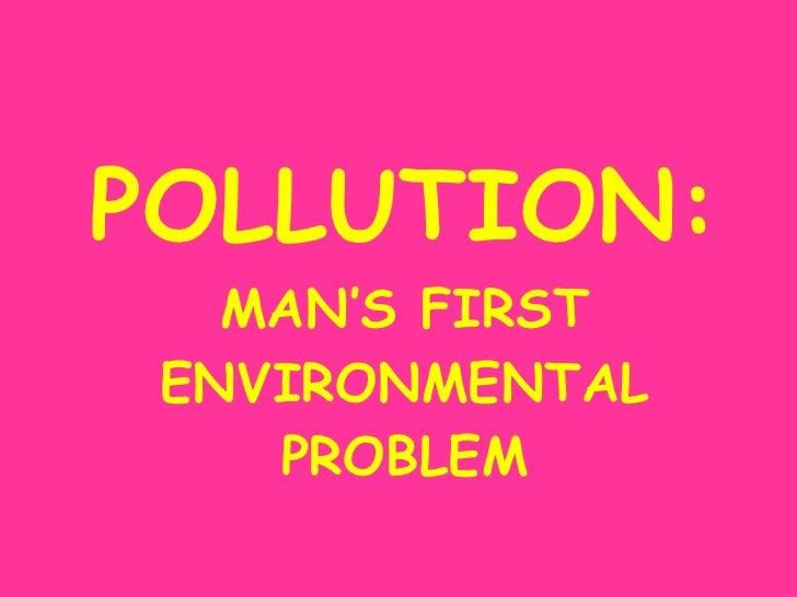 POLLUTION: MAN'S FIRST ENVIRONMENTAL PROBLEM