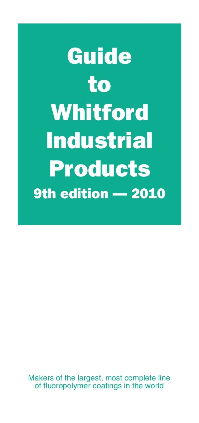 Guide to Whitford Industrial Products 9th edition — 2010 Makers of the largest, most complete line of fluoropolymer coatin...