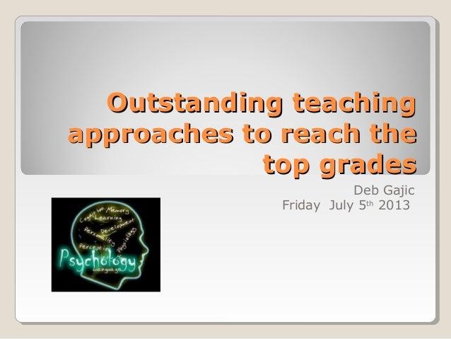 Outstanding teachingOutstanding teaching approaches to reach theapproaches to reach the top gradestop grades Deb Gajic Fri...