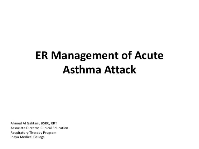 ER Management of Acute Asthma Attack Ahmed Al Gahtani, BSRC, RRT Associate Director, Clinical Education Respiratory Therap...