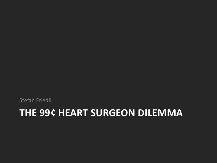 The 99¢ Heart surgeon dilemma<br />Stefan Friedli<br />