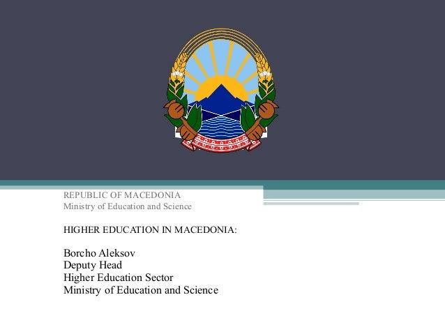 REPUBLIC OF MACEDONIA Ministry of Education and Science HIGHER EDUCATION IN MACEDONIA: Borcho Aleksov Deputy Head Higher E...