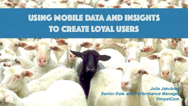 USING MOBILE DATA AND INSIGHTS TO CREATE LOYAL USERS Julia Jakubiec Senior Data and Performance Manager VimpelCom