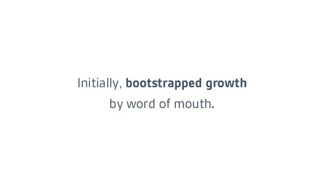 Initially, bootstrapped growth by word of mouth.