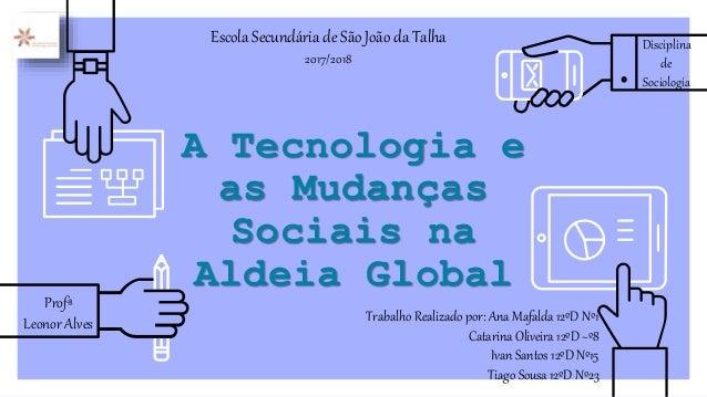 A Tecnologia e as Mudanças Sociais na Aldeia Global Trabalho Realizado por: Ana Mafalda 12ºD Nº1 Catarina Oliveira 12ºD ~º...