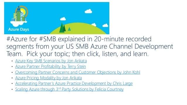 • Azure Key SMB Scenarios by Jon Arikata • Azure Partner Profitability by Terry Stein • Overcoming Partner Concerns and Cu...