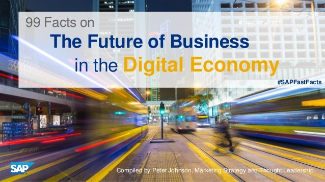 #SAPFastFacts 99 Facts on The Future of Business in the Digital Economy Compiled by Peter Johnson, Marketing Strategy and ...