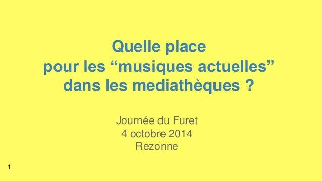 """Quelle place  pour les """"musiques actuelles""""  dans les mediathèques ?  Journée du Furet  4 octobre 2014  Rezonne  1"""