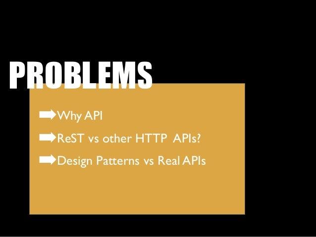 PROBLEMS ➡Why API ➡ReST vs other HTTP APIs? ➡Design Patterns vs Real APIs