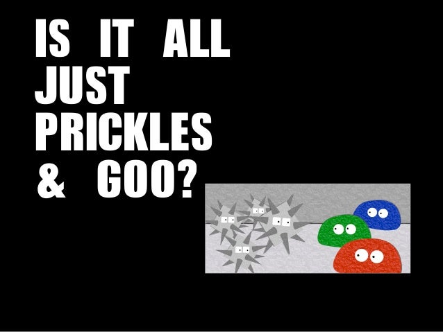 IS IT ALL JUST PRICKLES & GOO?