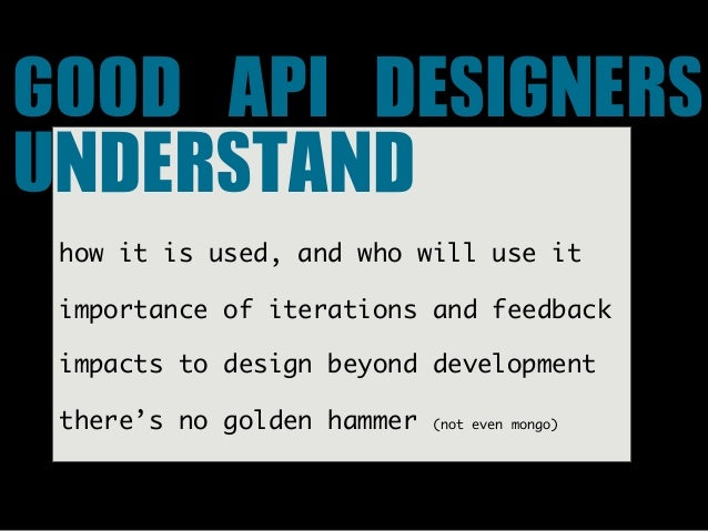 GOOD API DESIGNERS UNDERSTAND how it is used, and who will use it importance of iterations and feedback impacts to desi...
